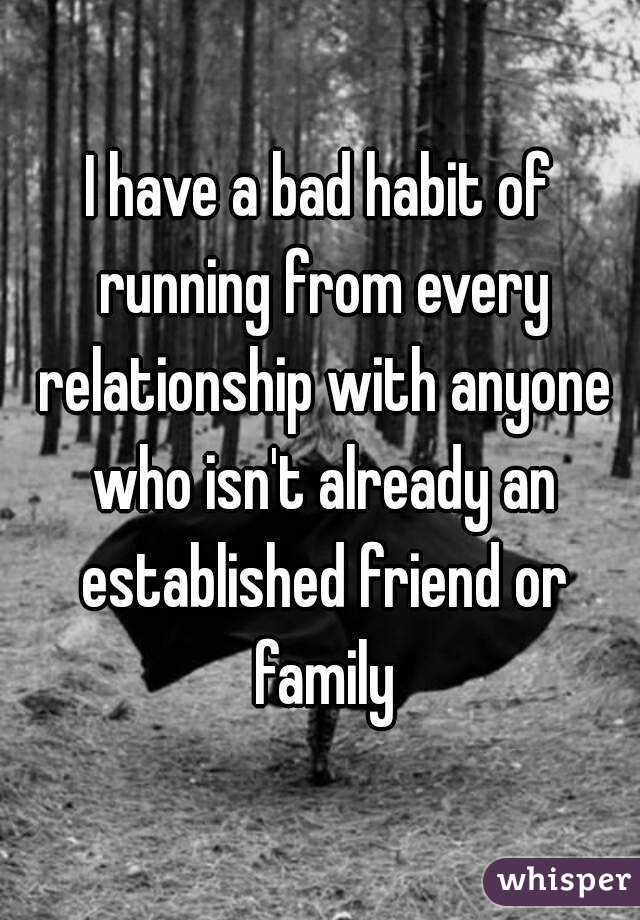 I have a bad habit of running from every relationship with anyone who isn't already an established friend or family