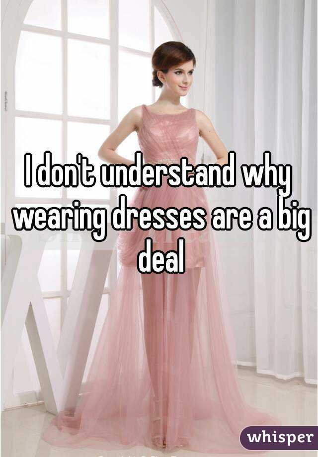I don't understand why wearing dresses are a big deal