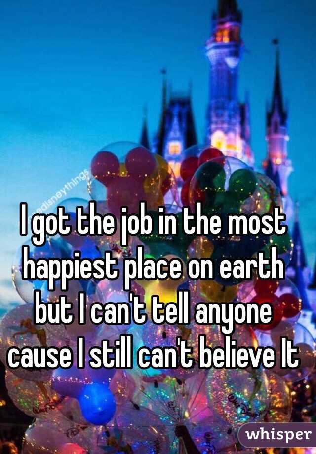 I got the job in the most happiest place on earth but I can't tell anyone cause I still can't believe It