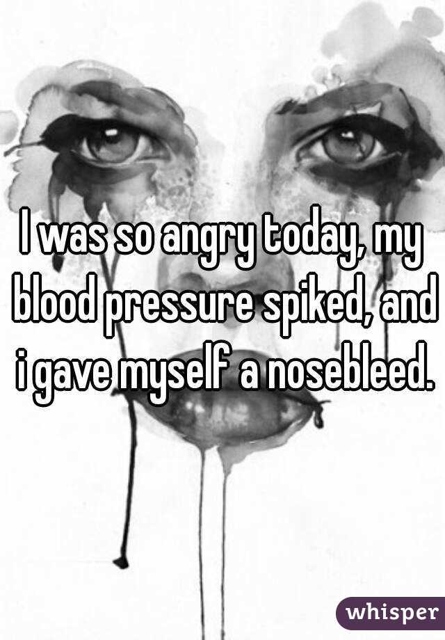 I was so angry today, my blood pressure spiked, and i gave myself a nosebleed.
