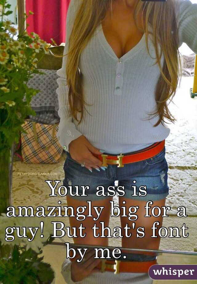 Your ass is amazingly big for a guy! But that's font by me.
