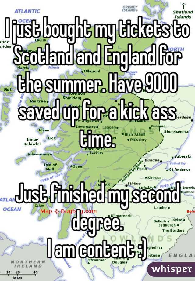 I just bought my tickets to Scotland and England for the summer. Have 9000 saved up for a kick ass time.   Just finished my second degree.  I am content :)