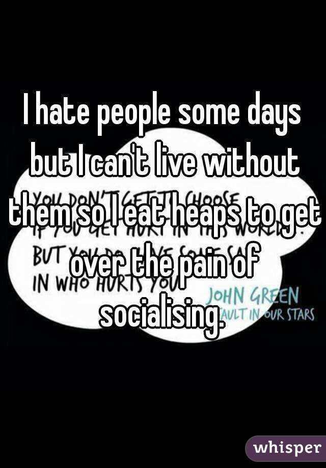 I hate people some days but I can't live without them so I eat heaps to get over the pain of socialising.