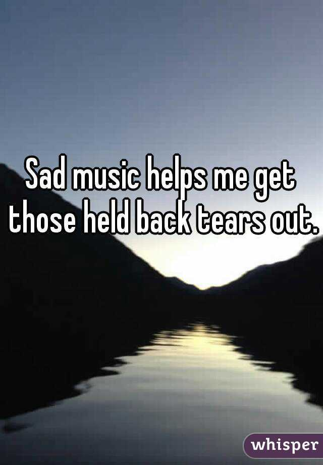 Sad music helps me get those held back tears out.