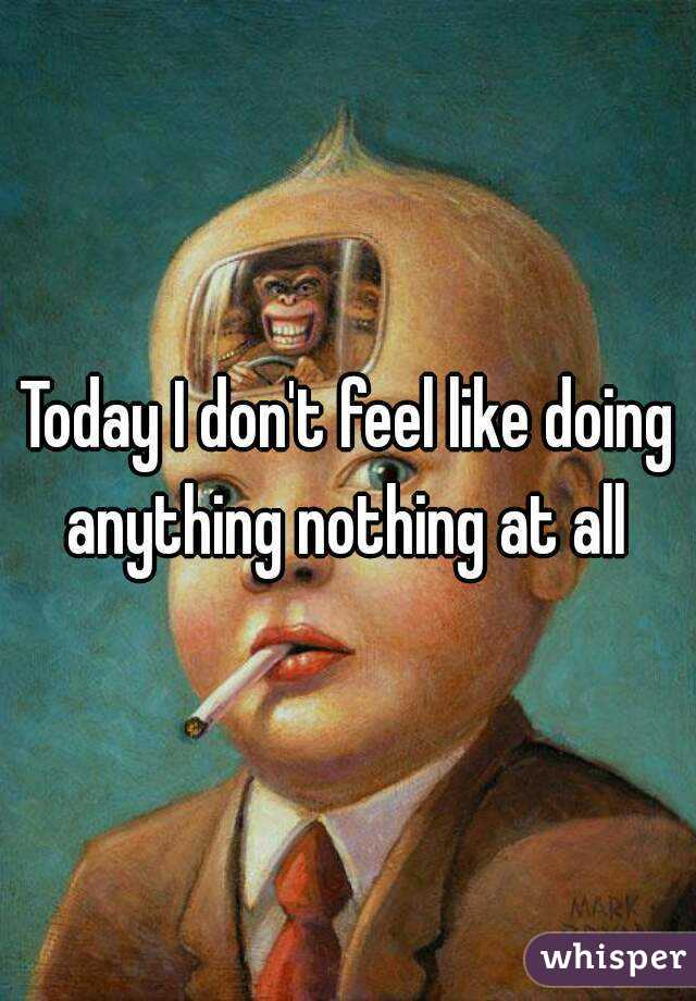 Today I don't feel like doing anything nothing at all
