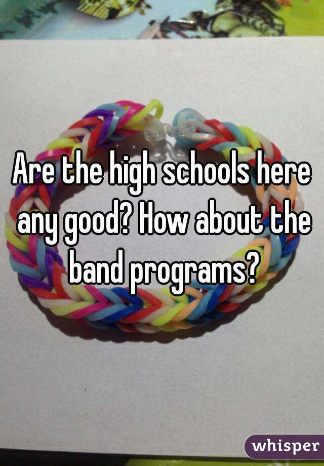 Are the high schools here any good? How about the band programs?