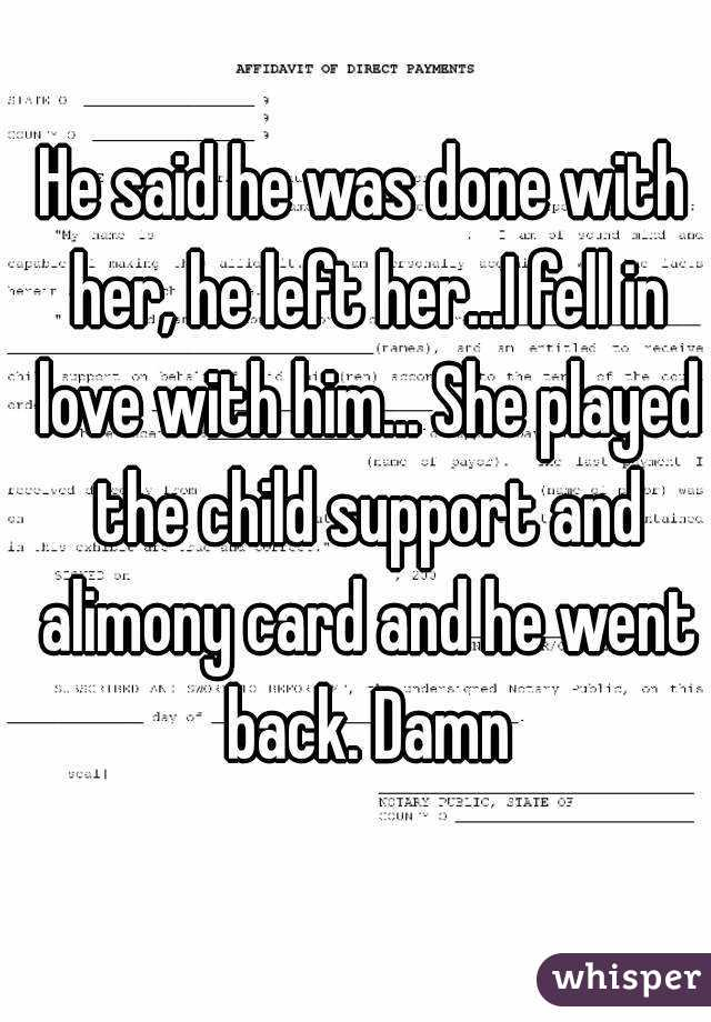 He said he was done with her, he left her...I fell in love with him... She played the child support and alimony card and he went back. Damn