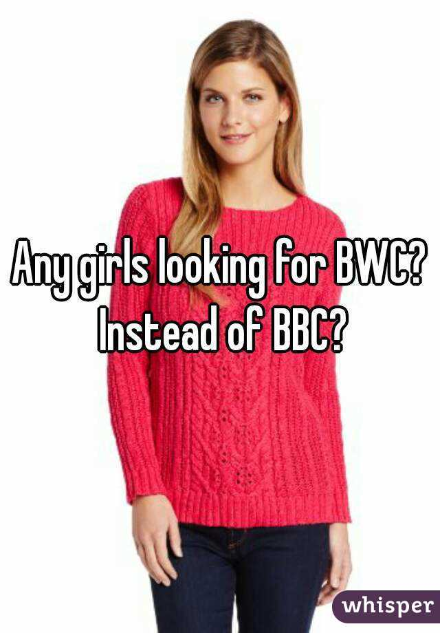 Any girls looking for BWC? Instead of BBC?
