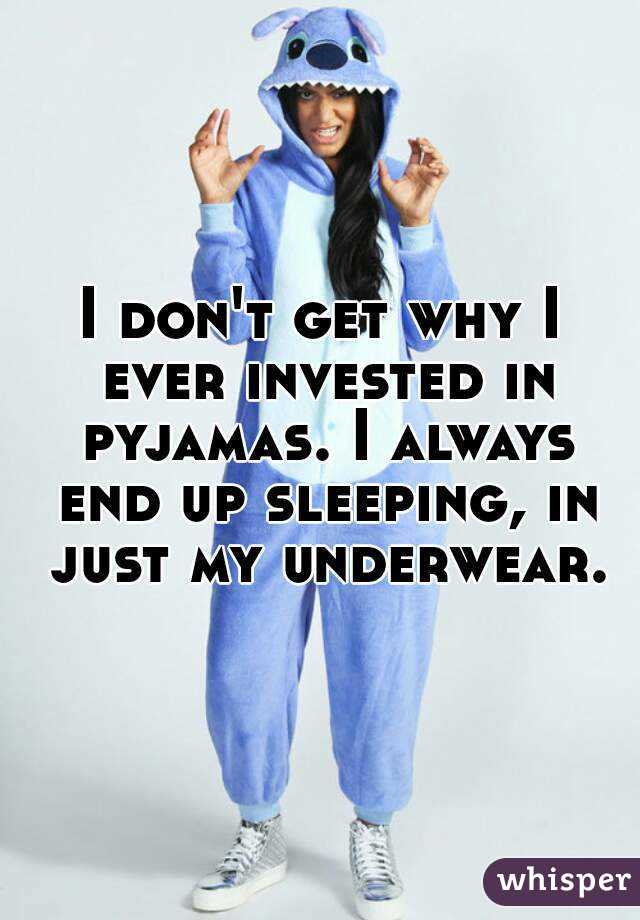 I don't get why I ever invested in pyjamas. I always end up sleeping, in just my underwear.