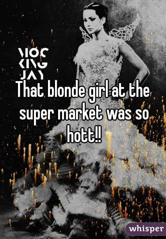 That blonde girl at the super market was so hott!!
