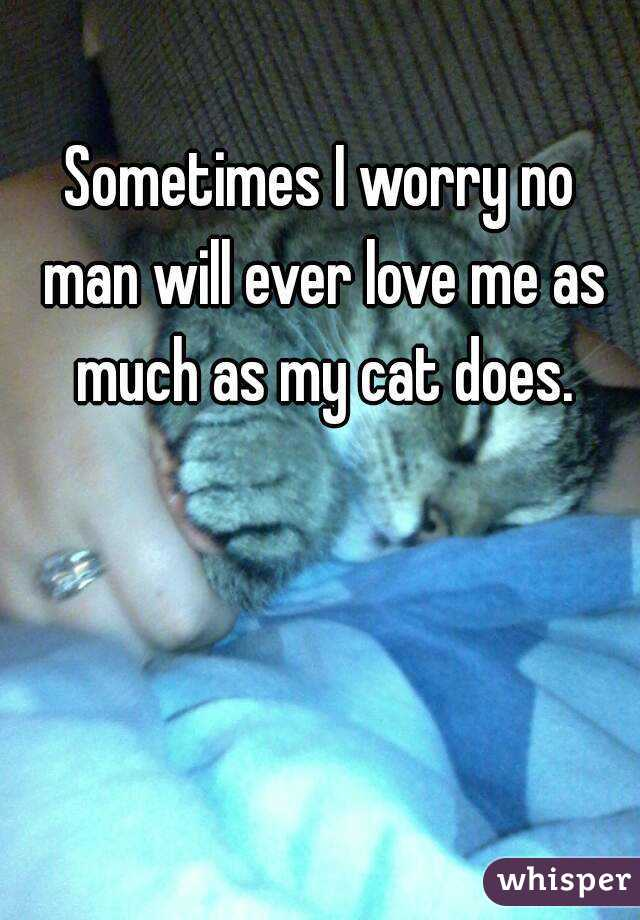 Sometimes I worry no man will ever love me as much as my cat does.