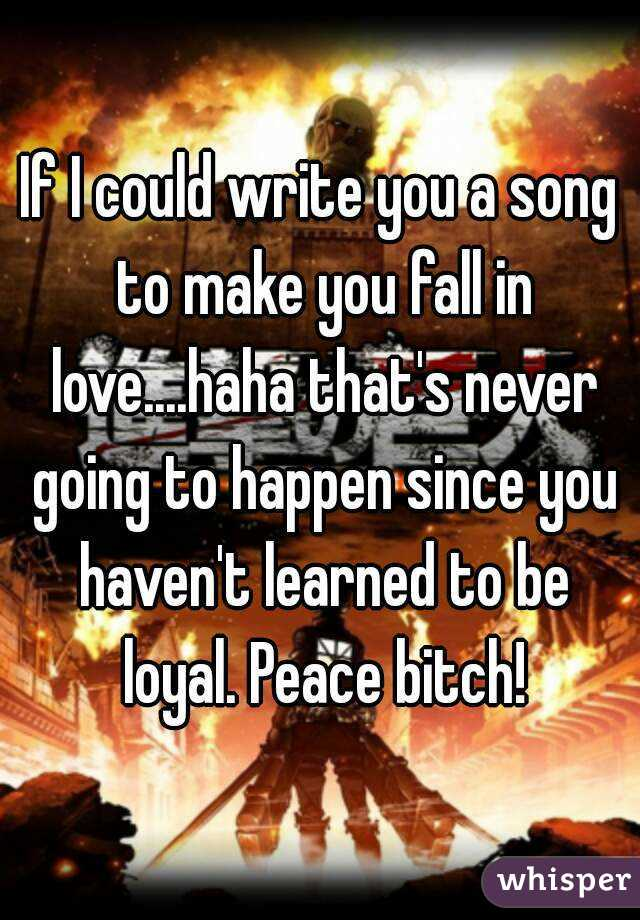 If I could write you a song to make you fall in love....haha that's never going to happen since you haven't learned to be loyal. Peace bitch!