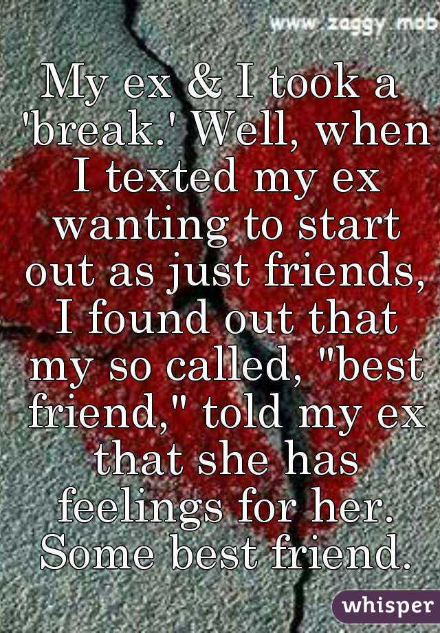 "My ex & I took a 'break.' Well, when I texted my ex wanting to start out as just friends, I found out that my so called, ""best friend,"" told my ex that she has feelings for her. Some best friend."