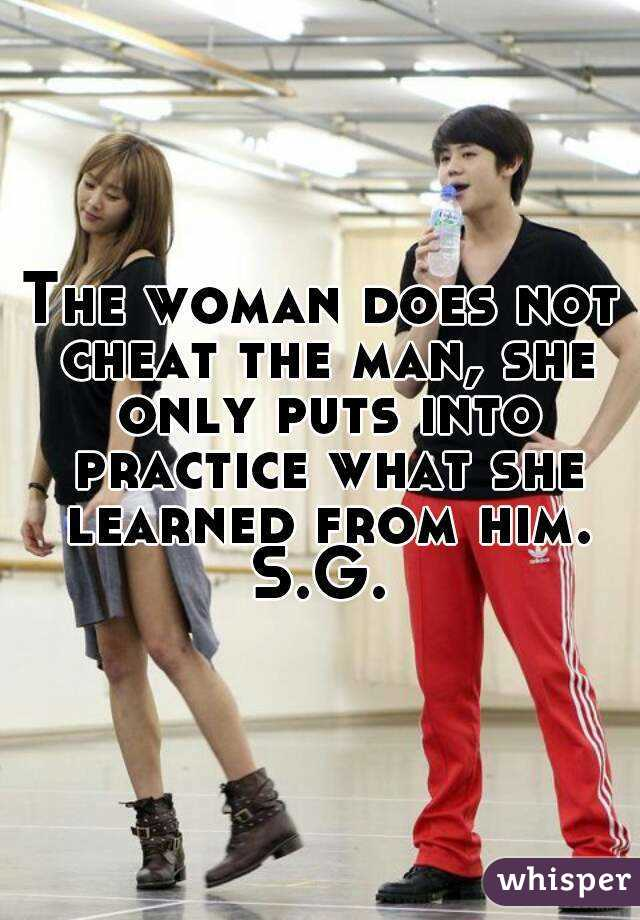 The woman does not cheat the man, she only puts into practice what she learned from him. S.G.