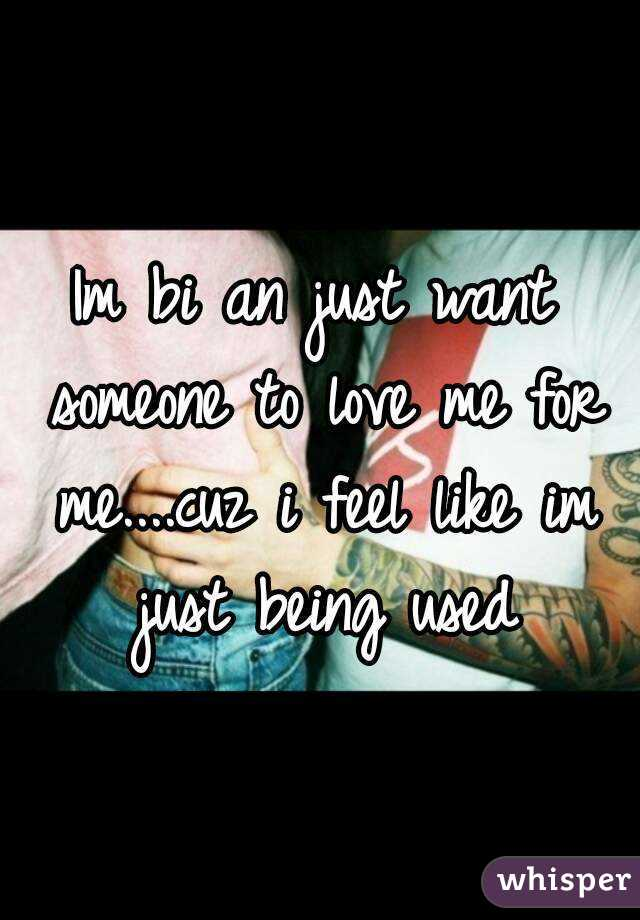 Im bi an just want someone to love me for me....cuz i feel like im just being used