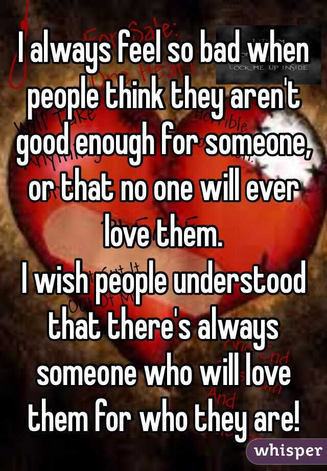 I always feel so bad when people think they aren't good enough for someone, or that no one will ever love them.  I wish people understood that there's always someone who will love them for who they are!