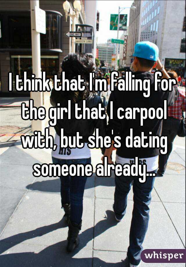I think that I'm falling for the girl that I carpool with, but she's dating someone already...
