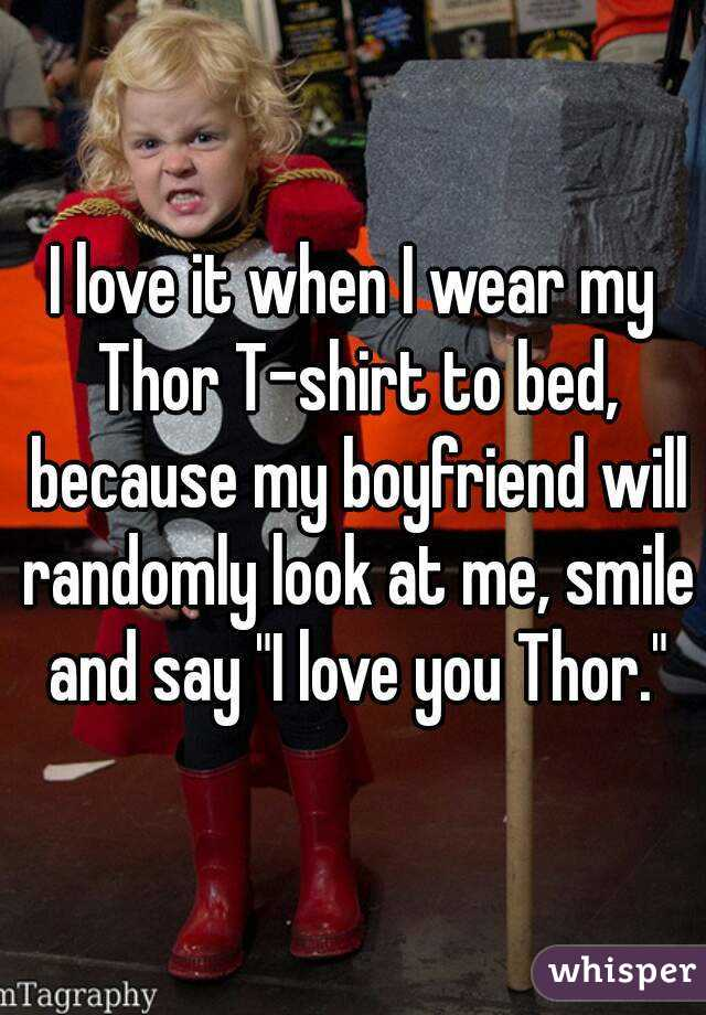 "I love it when I wear my Thor T-shirt to bed, because my boyfriend will randomly look at me, smile and say ""I love you Thor."""