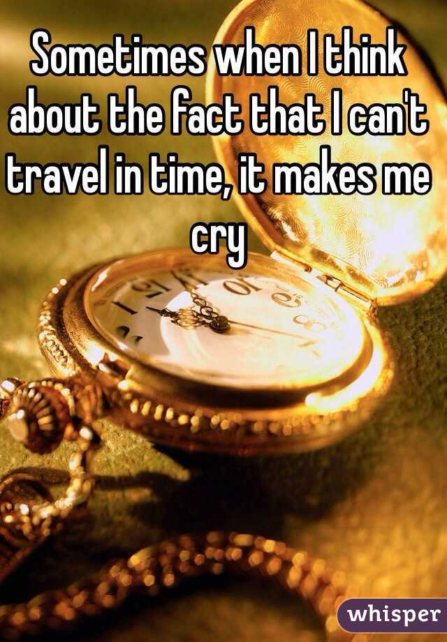 Sometimes when I think about the fact that I can't travel in time, it makes me cry