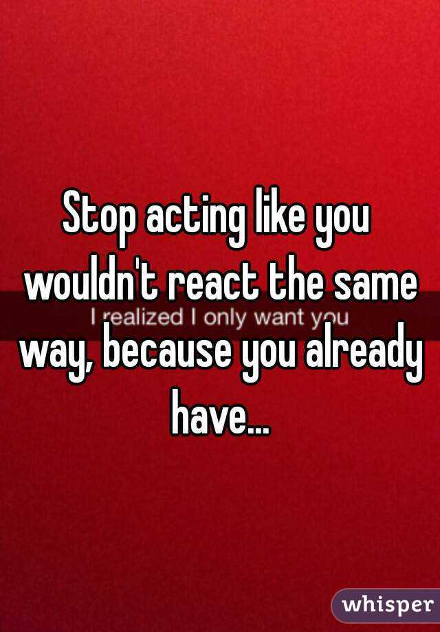 Stop acting like you wouldn't react the same way, because you already have...