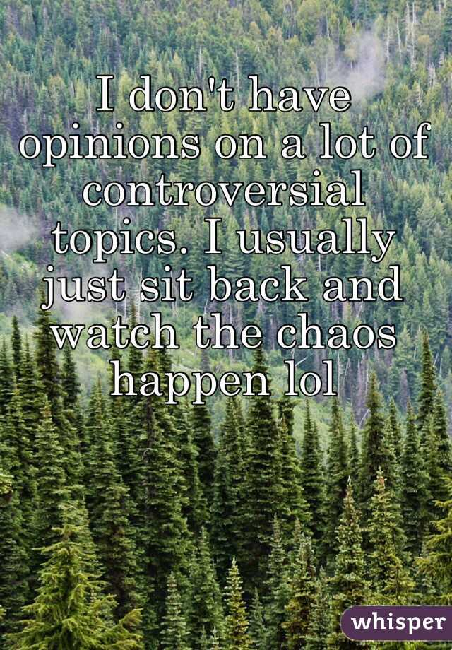 I don't have opinions on a lot of controversial topics. I usually just sit back and watch the chaos happen lol