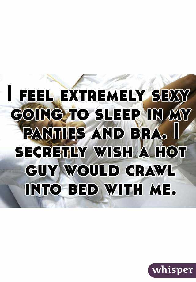 I feel extremely sexy going to sleep in my panties and bra. I secretly wish a hot guy would crawl into bed with me.