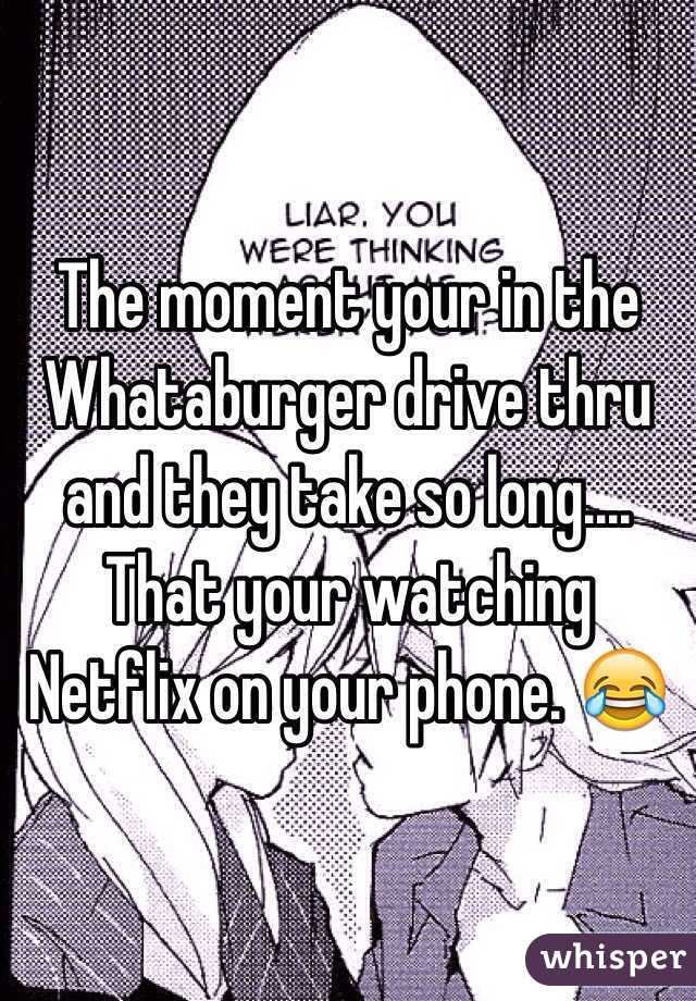 The moment your in the Whataburger drive thru and they take so long.... That your watching Netflix on your phone. 😂