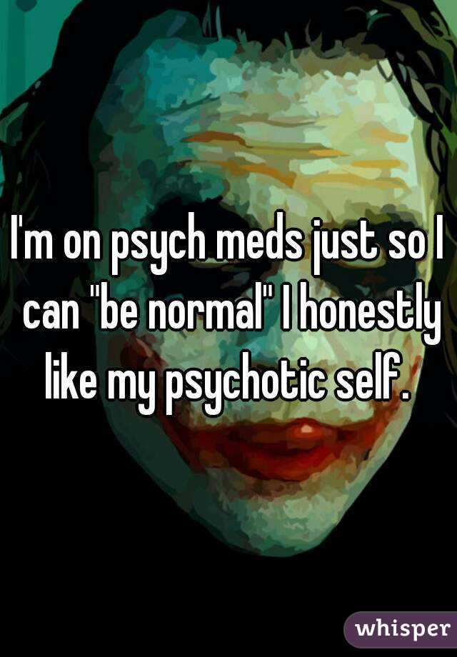 """I'm on psych meds just so I can """"be normal"""" I honestly like my psychotic self."""