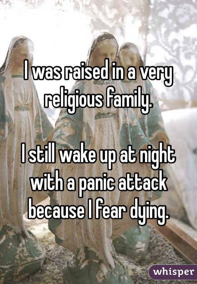 I was raised in a very religious family.   I still wake up at night with a panic attack because I fear dying.