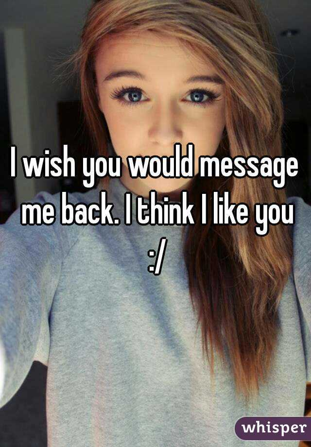 I wish you would message me back. I think I like you :/