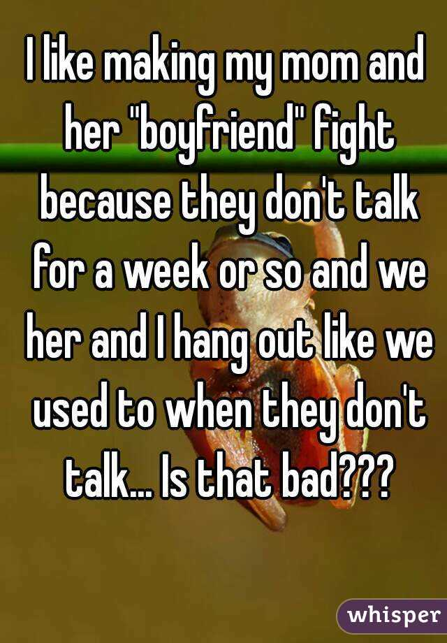 """I like making my mom and her """"boyfriend"""" fight because they don't talk for a week or so and we her and I hang out like we used to when they don't talk... Is that bad???"""