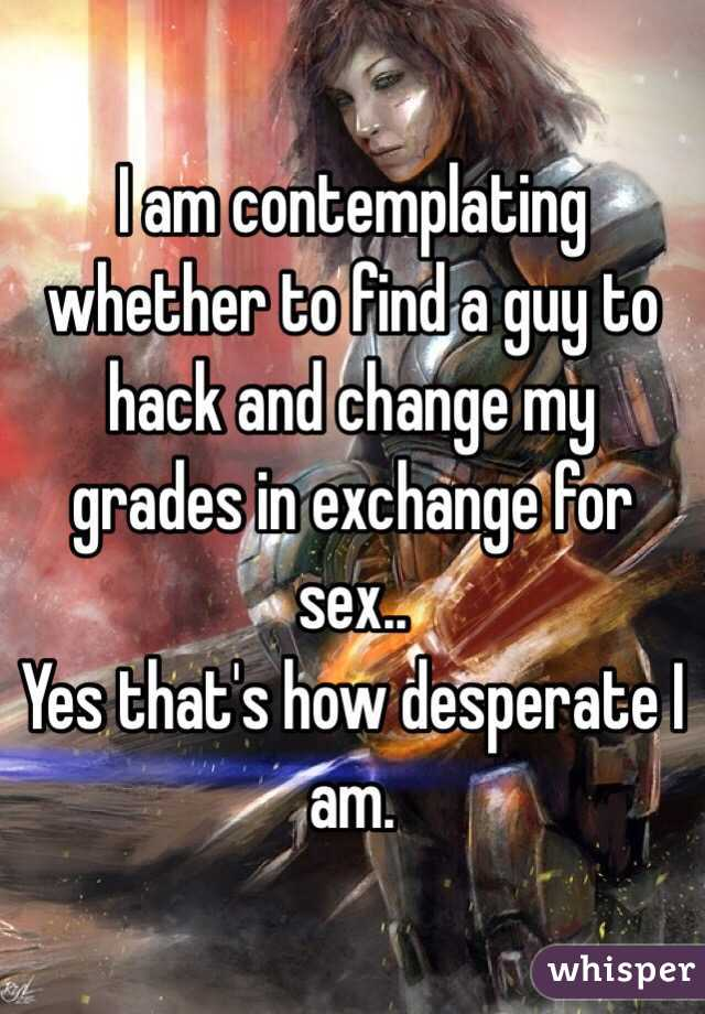 I am contemplating whether to find a guy to hack and change my grades in exchange for sex.. Yes that's how desperate I am.