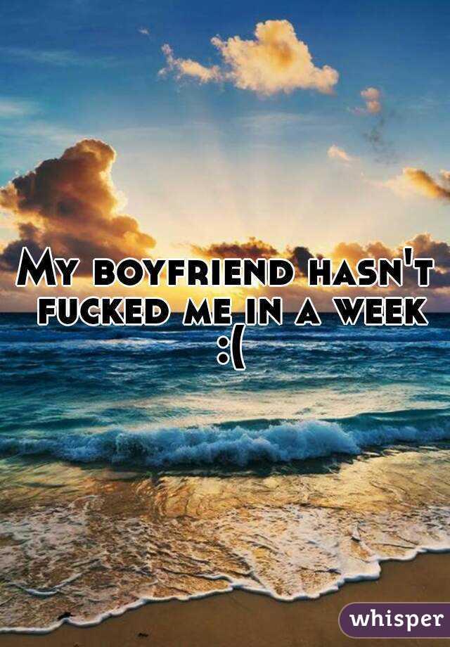 My boyfriend hasn't fucked me in a week :(