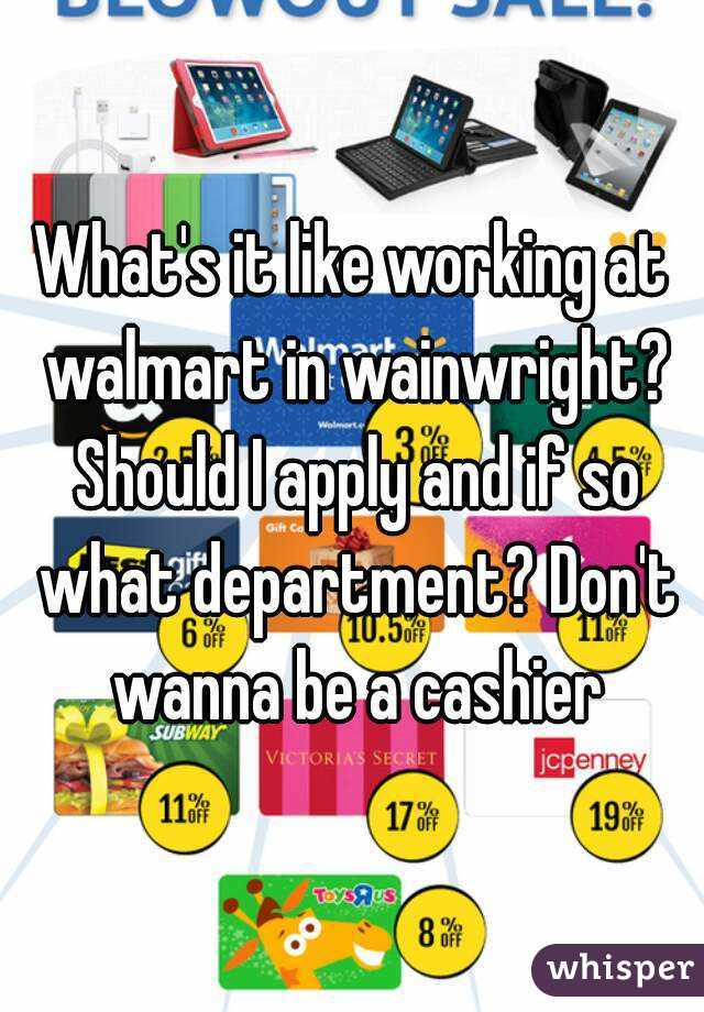 What's it like working at walmart in wainwright? Should I apply and if so what department? Don't wanna be a cashier