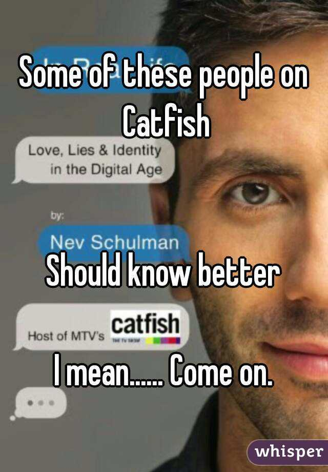 Some of these people on Catfish   Should know better  I mean...... Come on.