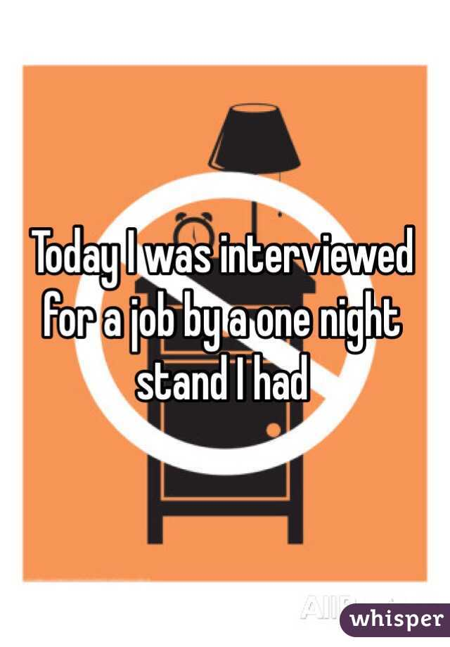 Today I was interviewed for a job by a one night stand I had