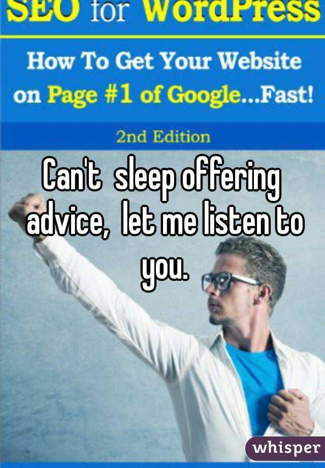 Can't  sleep offering advice,  let me listen to you.