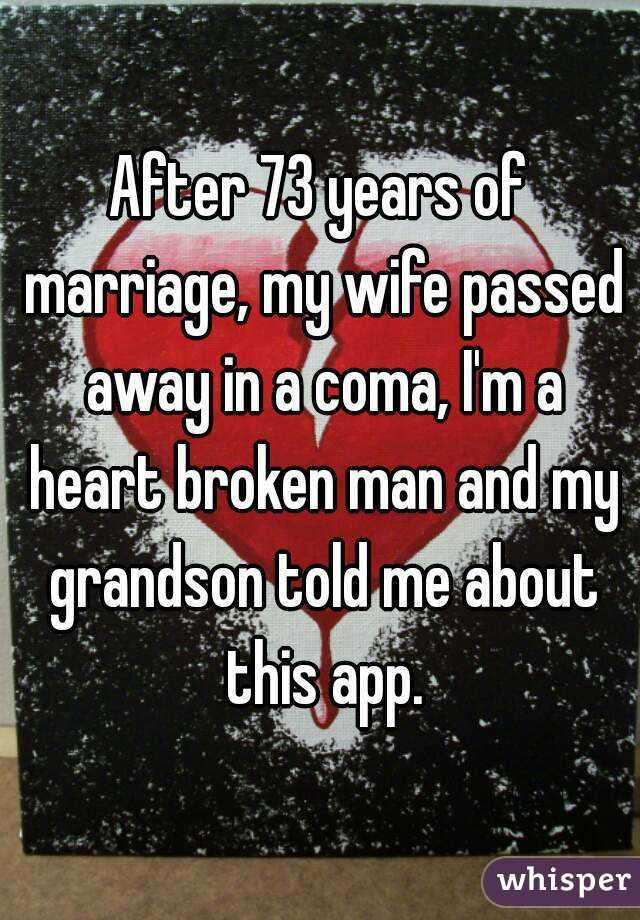 After 73 years of marriage, my wife passed away in a coma, I'm a heart broken man and my grandson told me about this app.