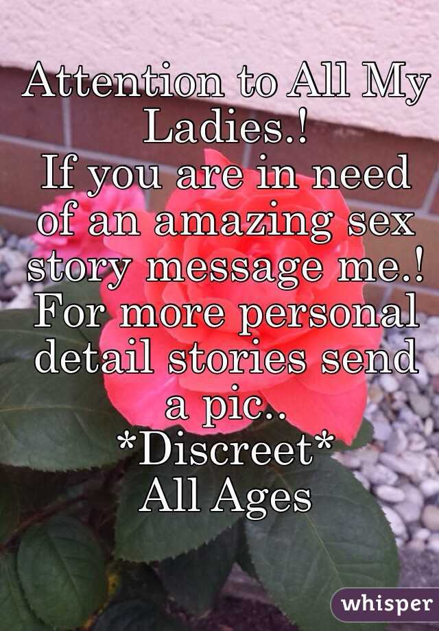 Attention to All My Ladies.! If you are in need of an amazing sex story message me.!  For more personal detail stories send a pic..  *Discreet* All Ages