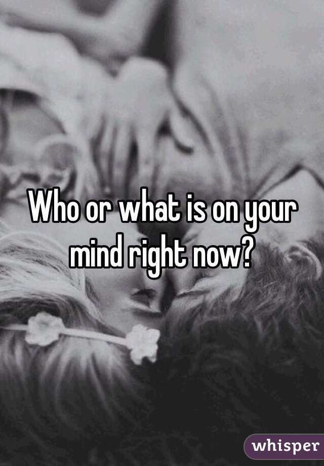 Who or what is on your mind right now?
