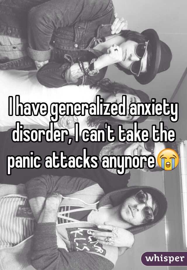 I have generalized anxiety disorder, I can't take the panic attacks anynore😭