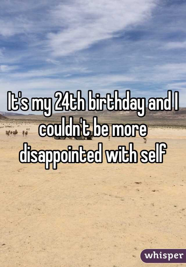 It's my 24th birthday and I couldn't be more disappointed with self