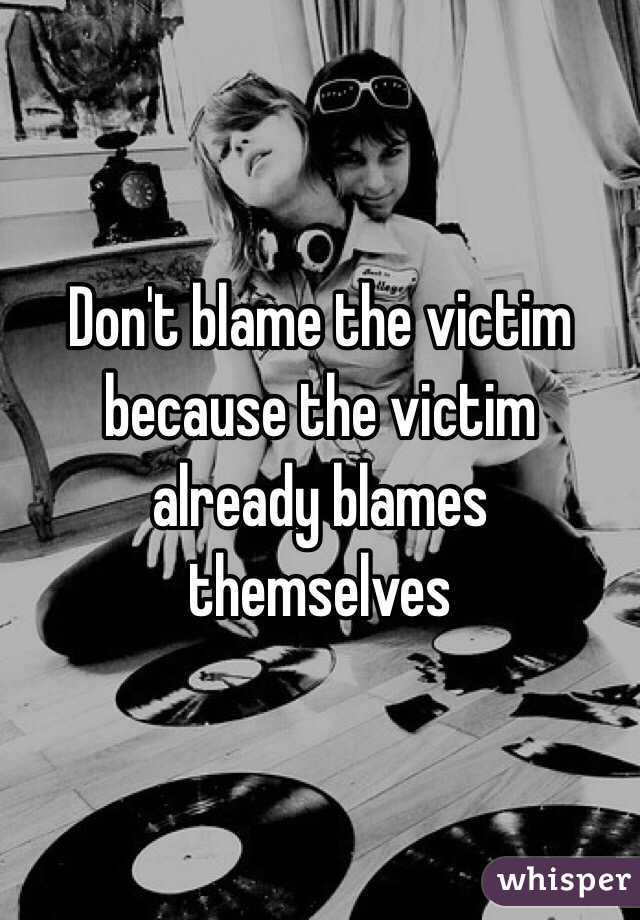 Don't blame the victim because the victim already blames themselves