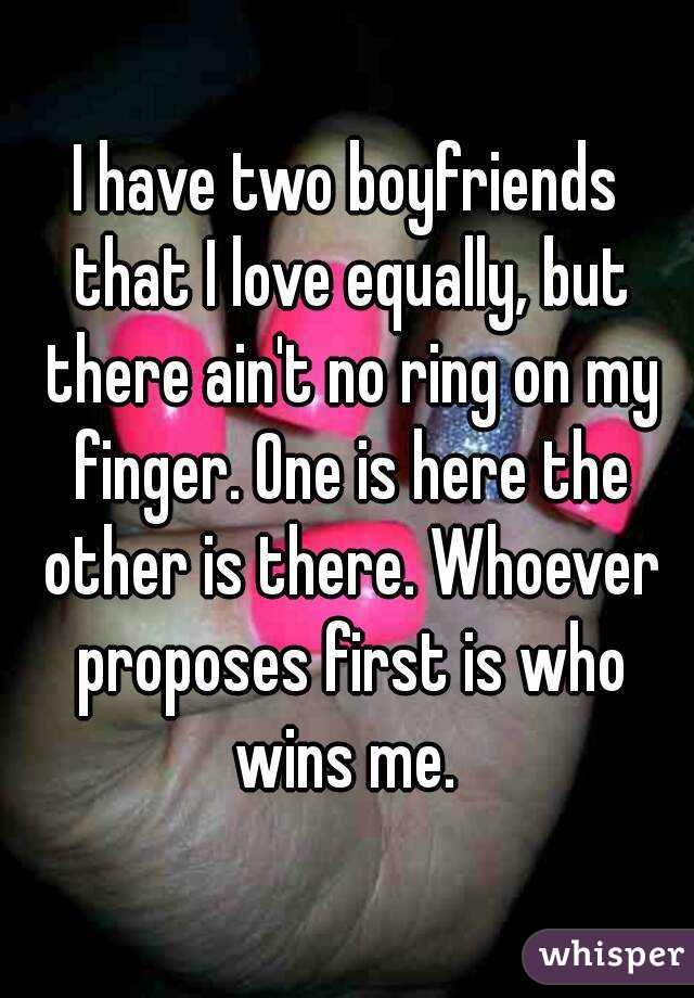 I have two boyfriends that I love equally, but there ain't no ring on my finger. One is here the other is there. Whoever proposes first is who wins me.