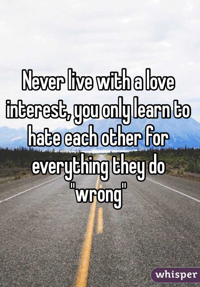 """Never live with a love interest, you only learn to hate each other for everything they do """"wrong"""""""