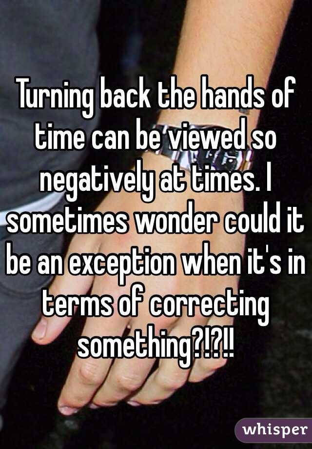 Turning back the hands of time can be viewed so negatively at times. I sometimes wonder could it be an exception when it's in terms of correcting something?!?!!