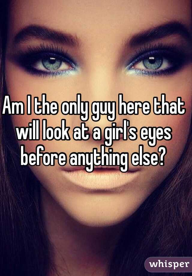 Am I the only guy here that will look at a girl's eyes before anything else?