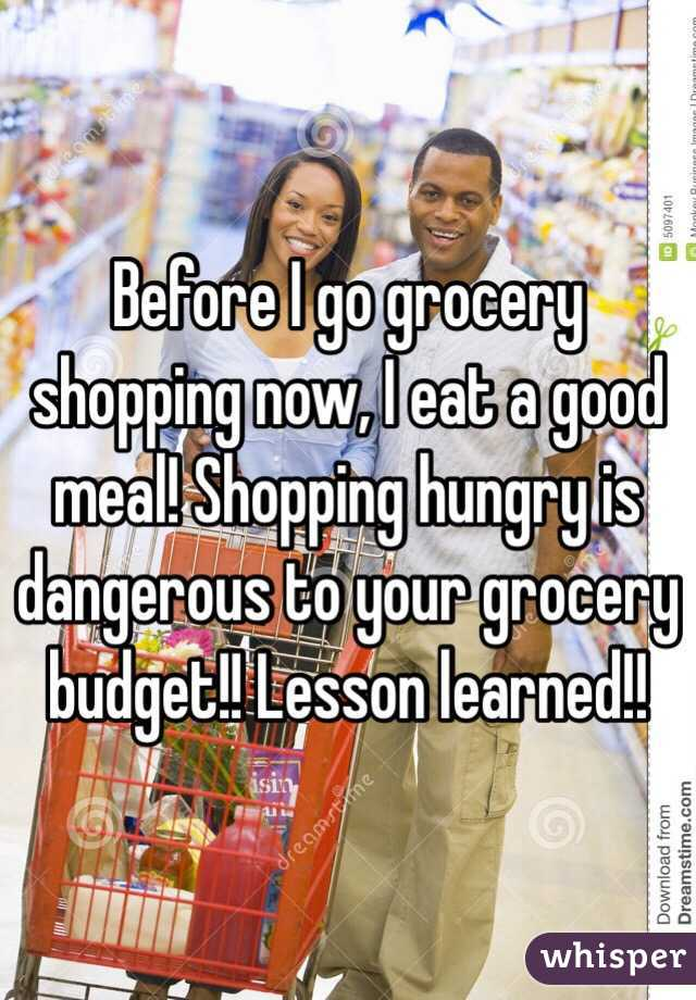 Before I go grocery shopping now, I eat a good meal! Shopping hungry is dangerous to your grocery budget!! Lesson learned!!