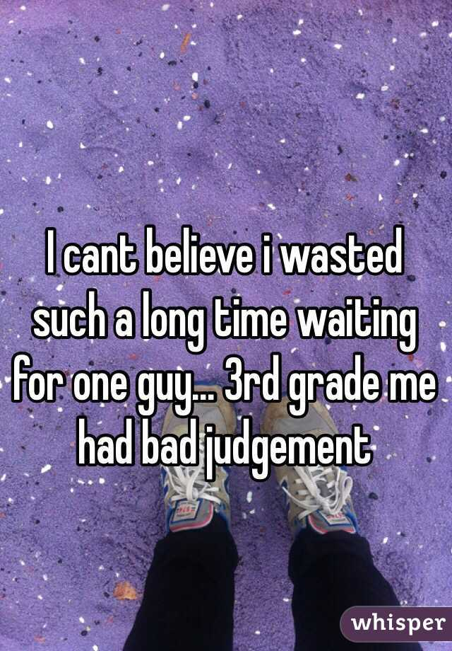 I cant believe i wasted such a long time waiting for one guy... 3rd grade me had bad judgement