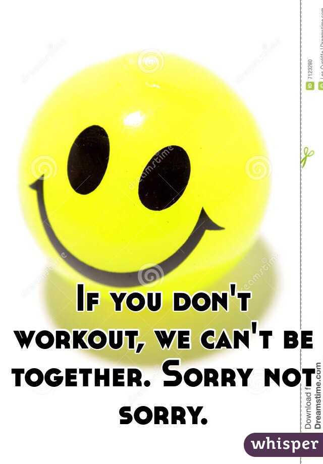 If you don't workout, we can't be together. Sorry not sorry.